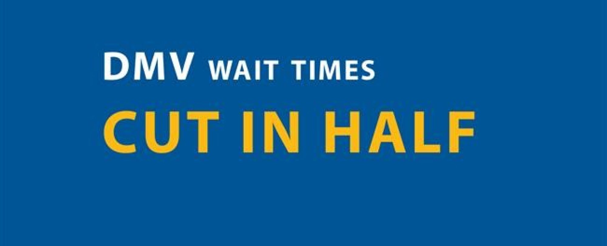 DMV wait times cut in half.