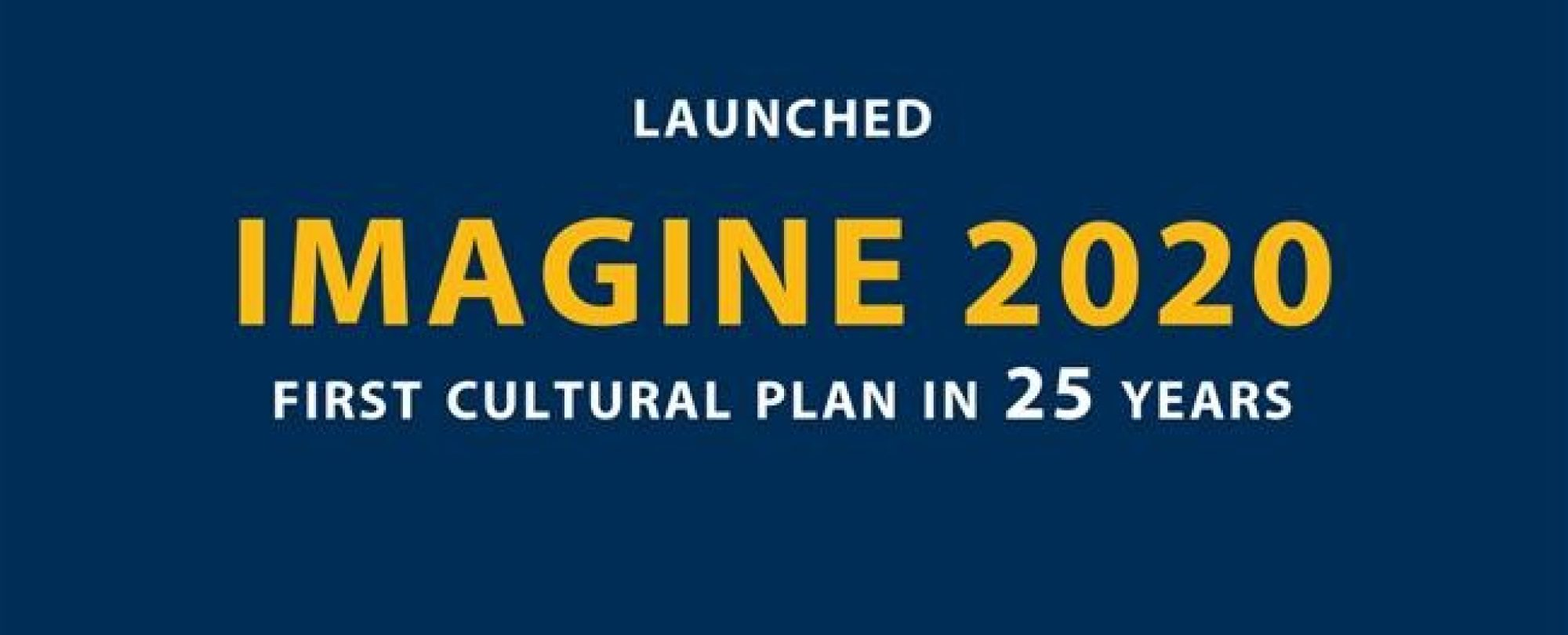 Launched Imagine 2020. The First cultural plan in 25 years.