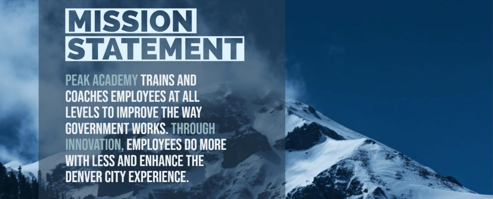 Mission Statement:  Peak Academy trains and coaches employees at all levels to improve the way government works. Through innovation, employees do more with less and enhance the Denver city experience.