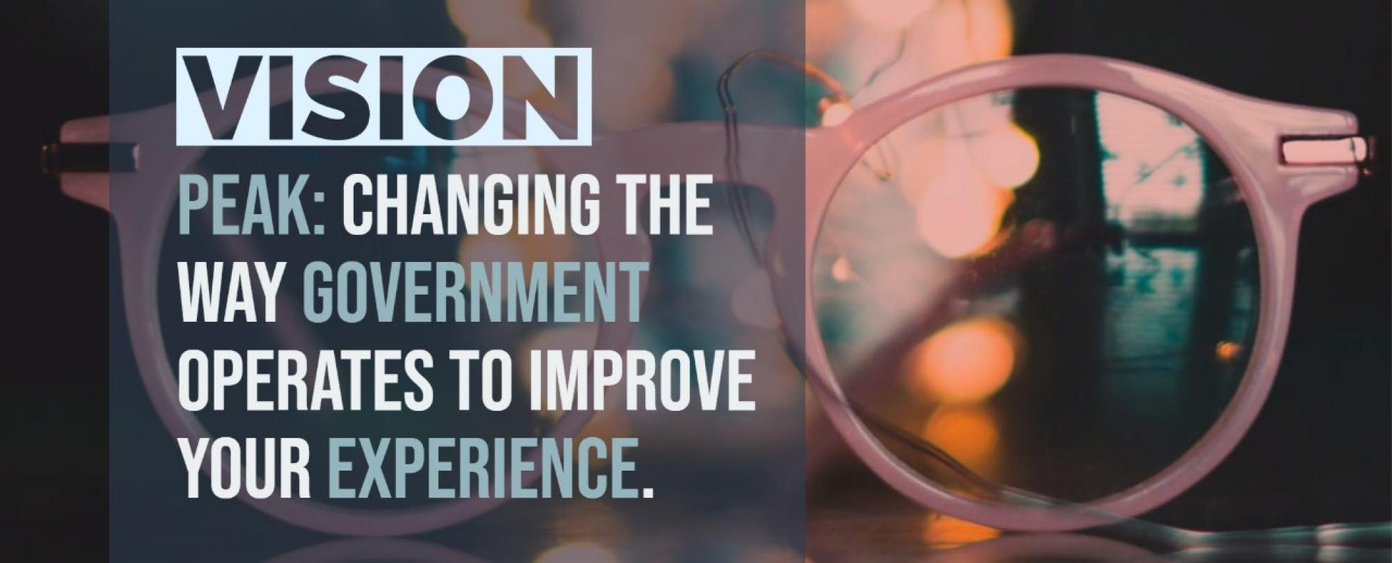Vision: Peak – changing the way government operates to improve your experience.