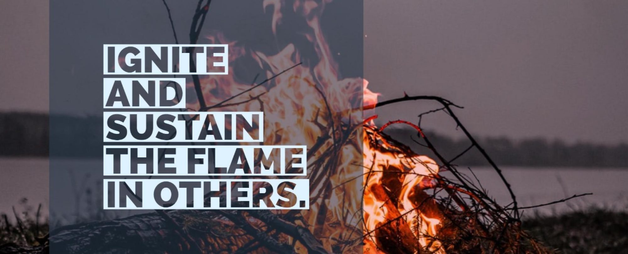 Ignite and sustain the flame in others.
