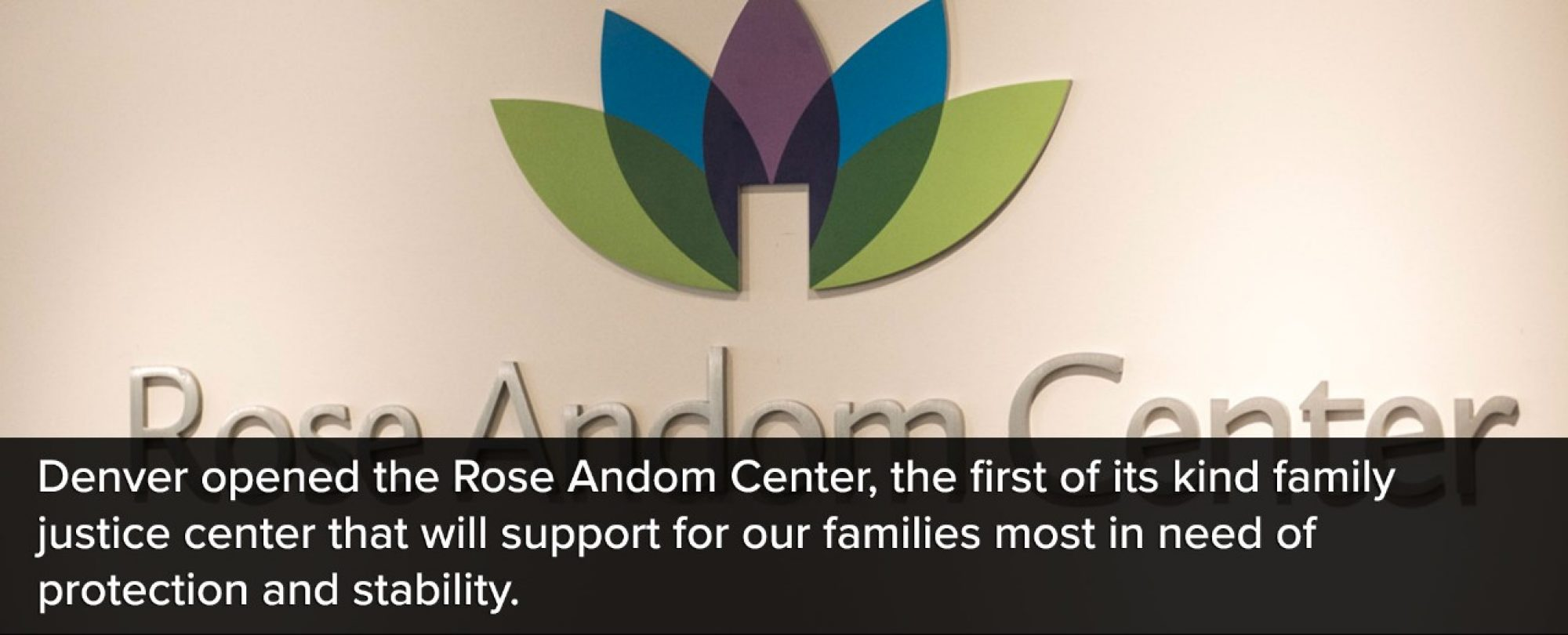 Photo of the Rose Andom Center interior sign. Denver opened the rose Andome Center, the first of its kind family justice center that will provide support for our families most in need of protection and stability.